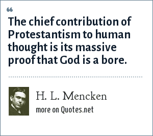 H. L. Mencken: The chief contribution of Protestantism to human thought is its massive proof that God is a bore.