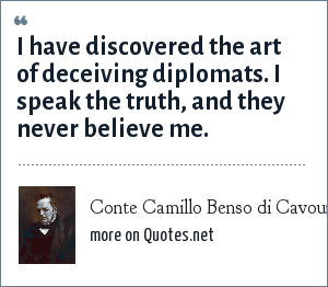 Conte Camillo Benso di Cavour: I have discovered the art of deceiving diplomats. I speak the truth, and they never believe me.