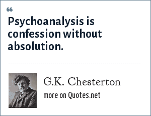 G.K. Chesterton: Psychoanalysis is confession without absolution.