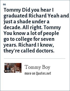 Tommy Boy: Tommy Did you hear I graduated Richard Yeah and just a shade under a decade. All right. Tommy You know a lot of people go to college for seven years. Richard I know, they're called doctors.