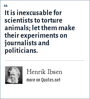 Henrik Ibsen: It is inexcusable for scientists to torture animals; let them make their experiments on journalists and politicians.
