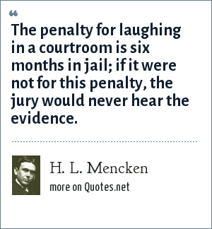 H. L. Mencken: The penalty for laughing in a courtroom is six months in jail; if it were not for this penalty, the jury would never hear the evidence.