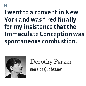 Dorothy Parker: I went to a convent in New York and was fired finally for my insistence that the Immaculate Conception was spontaneous combustion.