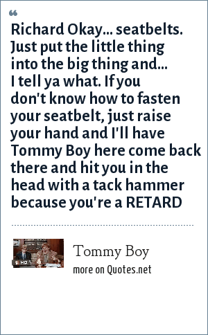 Tommy Boy: Richard Okay... seatbelts. Just put the little thing into the big thing and... I tell ya what. If you don't know how to fasten your seatbelt, just raise your hand and I'll have Tommy Boy here come back there and hit you in the head with a tack hammer because you're a RETARD