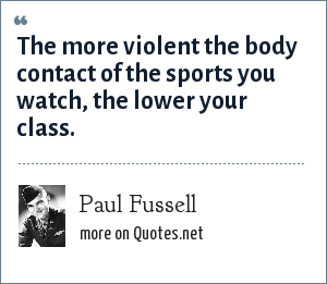Paul Fussell: The more violent the body contact of the sports you watch, the lower your class.