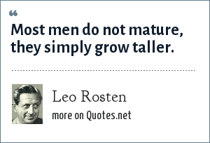 Leo Rosten: Most men do not mature, they simply grow taller.