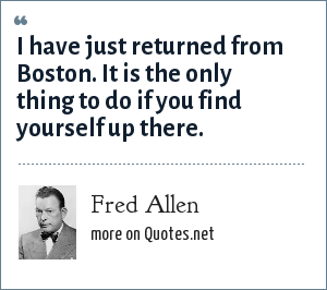 Fred Allen: I have just returned from Boston. It is the only thing to do if you find yourself up there.