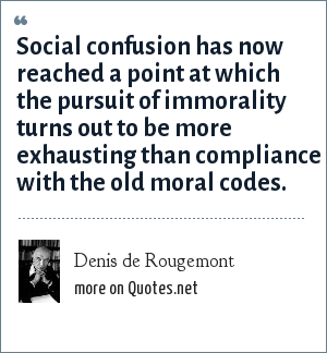 Denis de Rougemont: Social confusion has now reached a point at which the pursuit of immorality turns out to be more exhausting than compliance with the old moral codes.