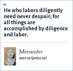 Menander: He who labors diligently need never despair; for all things are accomplished by diligence and labor.