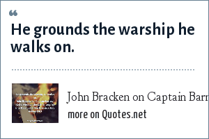 John Bracken on Captain Barney Kelly, who ran the USS Enterprise into the mud of San Francisco Bay in May 1983: He grounds the warship he walks on.