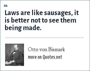 Otto von Bismark: Laws are like sausages, it is better not to see them being made.