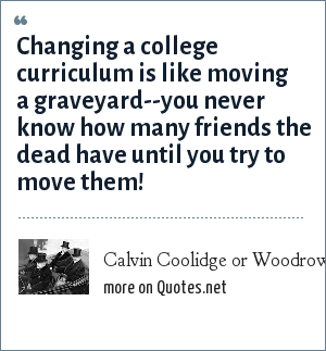 Calvin Coolidge or Woodrow Wilson: Changing a college curriculum is like moving a graveyard--you never know how many friends the dead have until you try to move them!