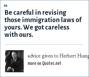 advice given to Herbert Humphrey by an American Indian from New Mexico: Be careful in revising those immigration laws of yours. We got careless with ours.