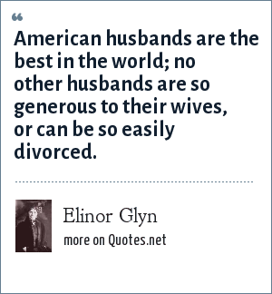Elinor Glyn: American husbands are the best in the world; no other husbands are so generous to their wives, or can be so easily divorced.