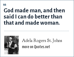 Adela Rogers St. Johns: God made man, and then said I can do better than that and made woman.
