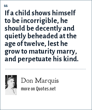 Don Marquis: If a child shows himself to be incorrigible, he should be decently and quietly beheaded at the age of twelve, lest he grow to maturity marry, and perpetuate his kind.