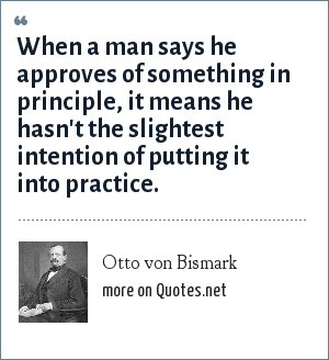 Otto von Bismark: When a man says he approves of something in principle, it means he hasn't the slightest intention of putting it into practice.