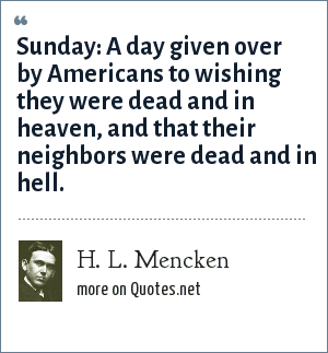 H. L. Mencken: Sunday: A day given over by Americans to wishing they were dead and in heaven, and that their neighbors were dead and in hell.