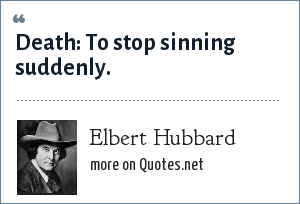 Elbert Hubbard: Death: To stop sinning suddenly.