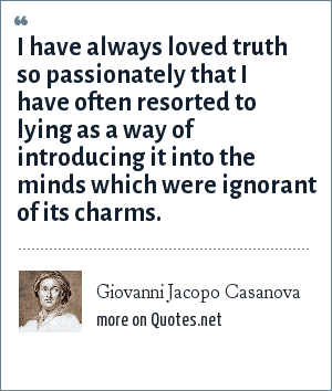 Giovanni Jacopo Casanova: I have always loved truth so passionately that I have often resorted to lying as a way of introducing it into the minds which were ignorant of its charms.