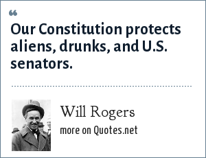 Will Rogers: Our Constitution protects aliens, drunks, and U.S. senators.