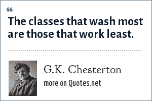 G.K. Chesterton: The classes that wash most are those that work least.
