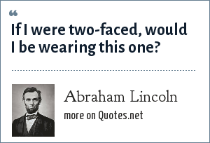 Abraham Lincoln: If I were two-faced, would I be wearing this one?
