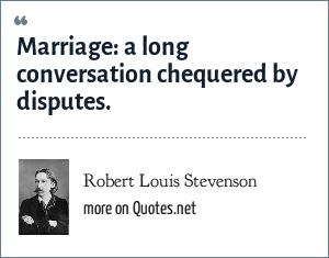 Robert Louis Stevenson: Marriage: a long conversation chequered by disputes.