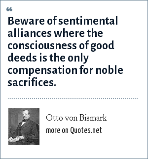 Otto von Bismark: Beware of sentimental alliances where the consciousness of good deeds is the only compensation for noble sacrifices.