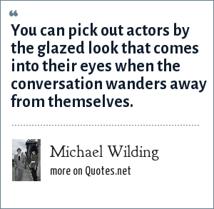 Michael Wilding: You can pick out actors by the glazed look that comes into their eyes when the conversation wanders away from themselves.