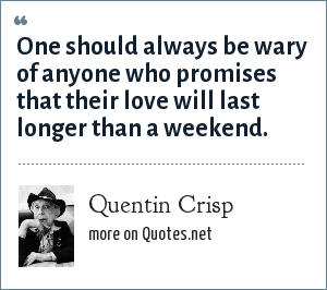 Quentin Crisp: One should always be wary of anyone who promises that their love will last longer than a weekend.