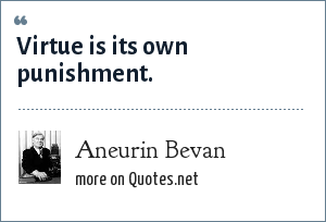 Aneurin Bevan: Virtue is its own punishment.