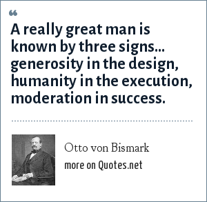 Otto von Bismark: A really great man is known by three signs... generosity in the design, humanity in the execution, moderation in success.