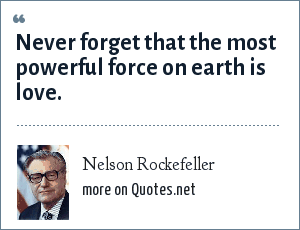 Nelson Rockefeller: Never forget that the most powerful force on earth is love.