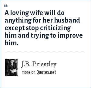 J.B. Priestley: A loving wife will do anything for her husband except stop criticizing him and trying to improve him.