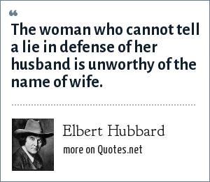 Elbert Hubbard: The woman who cannot tell a lie in defense of her husband is unworthy of the name of wife.