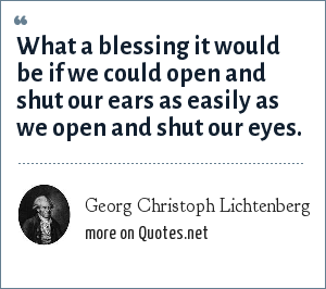 Georg Christoph Lichtenberg: What a blessing it would be if we could open and shut our ears as easily as we open and shut our eyes.
