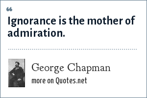 George Chapman: Ignorance is the mother of admiration.