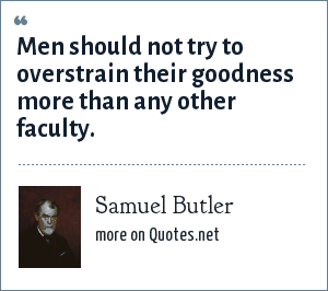 Samuel Butler: Men should not try to overstrain their goodness more than any other faculty.
