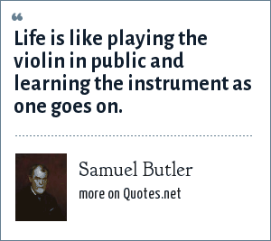 Samuel Butler: Life is like playing the violin in public and learning the instrument as one goes on.