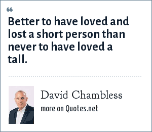 David Chambless: Better to have loved and lost a short person than never to have loved a tall.