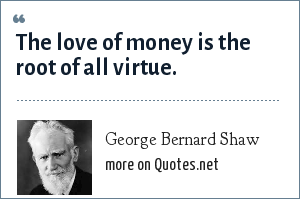 George Bernard Shaw: The love of money is the root of all virtue.