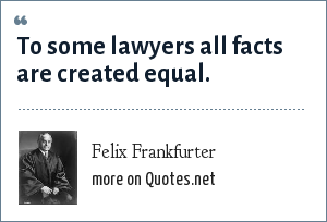 Felix Frankfurter: To some lawyers all facts are created equal.