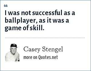 Casey Stengel: I was not successful as a ballplayer, as it was a game of skill.