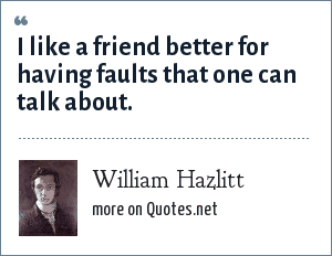 William Hazlitt: I like a friend better for having faults that one can talk about.