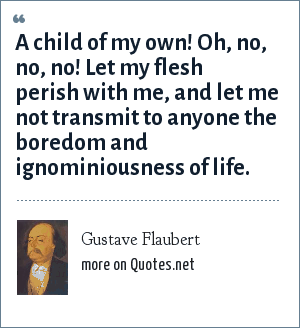 Gustave Flaubert: A child of my own! Oh, no, no, no! Let my flesh perish with me, and let me not transmit to anyone the boredom and ignominiousness of life.