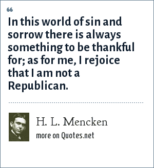 H. L. Mencken: In this world of sin and sorrow there is always something to be thankful for; as for me, I rejoice that I am not a Republican.