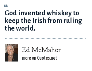 Ed McMahon: God invented whiskey to keep the Irish from ruling the world.