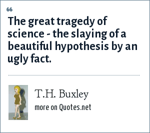T.H. Buxley: The great tragedy of science - the slaying of a beautiful hypothesis by an ugly fact.