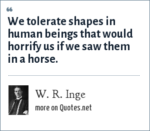 W. R. Inge: We tolerate shapes in human beings that would horrify us if we saw them in a horse.